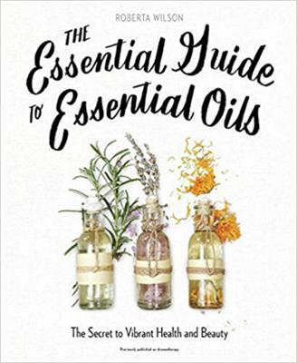 The Essential Guide to Essential Oils by Roberta Wilson