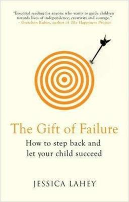 The Gift of Failure How to Step Back and Let Your Child Succeed
