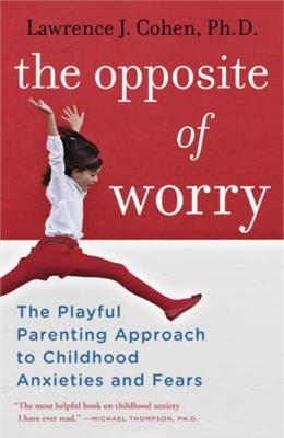 The Opposite of Worry-The Playful Parenting Approach to Childhood Anxieties and Fears