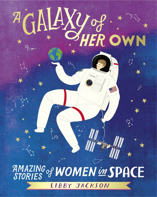 A Galaxy of Her Own Amazing Stories of Women in Space By Libby Jackson